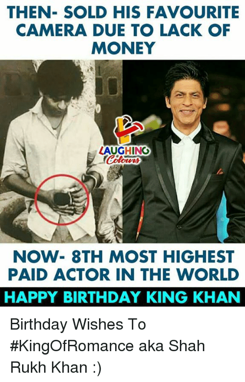Birthday, Money, and Happy Birthday: THEN- SOLD HIS FAVOURITE  CAMERA DUE TO LACK OF  MONEY  LAUGHING  NOW- 8TH MOST HIGHEST  PAID ACTOR IN THE WORLD  HAPPY BIRTHDAY KING KHAN Birthday Wishes To #KingOfRomance aka Shah Rukh Khan :)