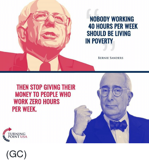 Bernie Sanders, Memes, and Money: THEN STOP GIVING THEIR  MONEY TO PEOPLE WHO  WORK ZERO HOURS  PER WEEK  TURNING  POINT USA  NOBODY WORKING  40 HOURS PER WEEK  SHOULD BE LIVING  IN POVERTY  BERNIE SANDERS (GC)