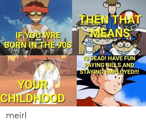 Paying Bills: THEN THAT  MEANS  IFYOUWRE  BORN IN THE 90S  IS DEAD! HAVE FUN  PAYING BILLS AND  STAYING EMPLOYED!!!  YOUR  CHILDHOOD meirl