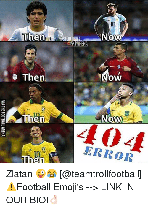 Memes, Emojis, and Link: Then  Then  Then  Then  Now  RENA  Now  Now  ERROR Zlatan 😜😂 [@teamtrollfootball] ⚠️Football Emoji's --> LINK IN OUR BIO!👌🏻