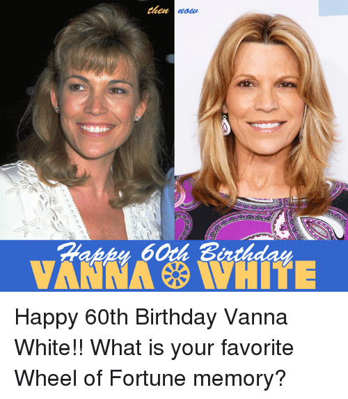 wheel of fortune: then  VANNA WHITE Happy 60th Birthday Vanna White!! What is your favorite Wheel of Fortune memory?