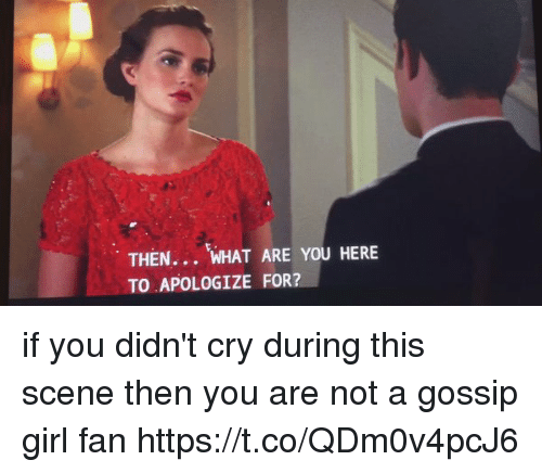 Gossip Girl: THEN... WHAT ARE YOU HERE  TO APOLOGIZE FOR? if you didn't cry during this scene then you are not a gossip girl fan https://t.co/QDm0v4pcJ6
