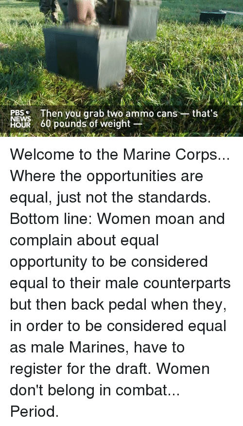 counterpart: Then you grab two ammo cans that's  NEWS  OUR 60 pounds of weight Welcome to the Marine Corps... Where the opportunities are equal, just not the standards.   Bottom line: Women moan and complain about equal opportunity to be considered equal to their male counterparts but then back pedal when they, in order to be considered equal as male Marines, have to register for the draft. Women don't belong in combat... Period.