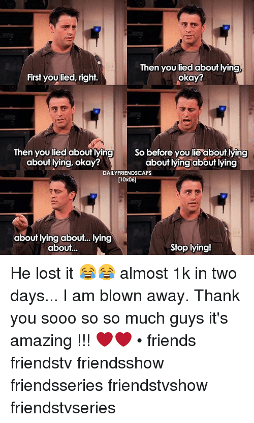 Amazing: Then you lied about lying,  okay?  First you lied, right  Then you lied about lying So before you lie about lying  about lying, okay?  about lying about lying  DAILY FRIENDSCAPS  [10x06]  about lying about... lying  about...  Stop lying! He lost it 😂😂 almost 1k in two days... I am blown away. Thank you sooo so so much guys it's amazing !!! ❤❤ • friends friendstv friendsshow friendsseries friendstvshow friendstvseries