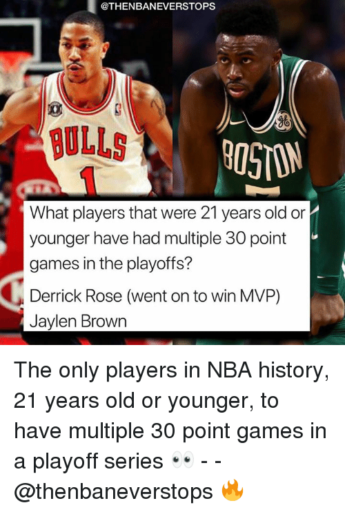 Derrick Rose, Nba, and Bulls: @THENBANEVERSTOPS  08  BULLS .  05ON  younger have had multiple 30 point  games in the playoffs?  Derrick Rose (went on to win MVP)  Jaylen Brown The only players in NBA history, 21 years old or younger, to have multiple 30 point games in a playoff series 👀 - - @thenbaneverstops 🔥