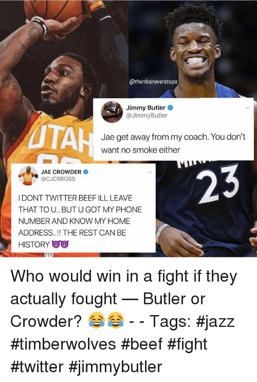 Jae Crowder: @thenbaneverstops  Jimmy Butler  @JimmyButler  UTA  Jae get away from my coach. You don't  want no smoke either  JAE CROWDER  @CJC9BOSS  I DONT TWITTER BEEF ILL LEAVE  THAT TOU.. BUT U GOT MY PHONE  NUMBER AND KNOW MY HOME  ADDRESS.! THE REST CAN BE  HISTORY Who would win in a fight if they actually fought — Butler or Crowder? 😂😂 - - Tags: #jazz #timberwolves #beef #fight #twitter #jimmybutler