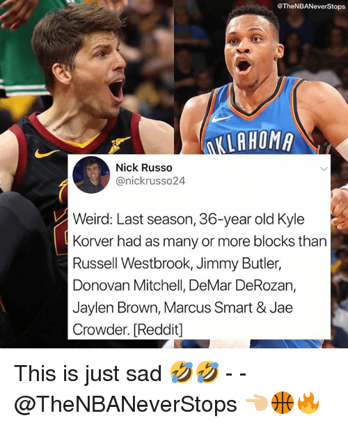 Jae Crowder: @TheNBANeverStops  KLAHOM  Nick Russo  @nickrusso24  Weird: Last season, 36-year old Kyle  Korver had as many or more blocks than  Russell Westbrook, Jimmy Butler,  Donovan Mitchell, DeMar DeRozan,  Jaylen Brown, Marcus Smart & Jae  Crowder. [Reddit] This is just sad 🤣🤣 - - @TheNBANeverStops 👈🏼🏀🔥