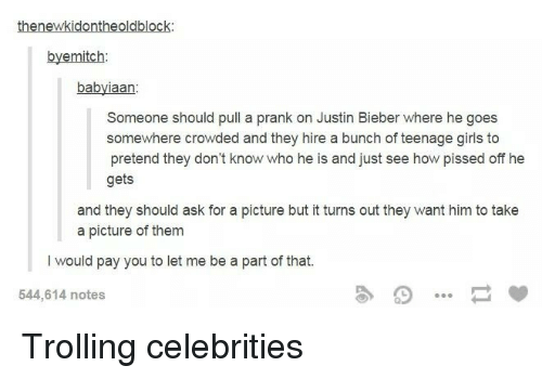 Girls, Justin Bieber, and Prank: thenewkidontheoldblock  byemitch:  babyiaan  Someone should pull a prank on Justin Bieber where he goes  somewhere crowded and they hire a bunch of teenage girls to  pretend they don't know who he is and just see how pissed off he  gets  and they should ask for a picture but it turns out they want him to take  a picture of them  I would pay you to let me be a part of that.  544,614 notes