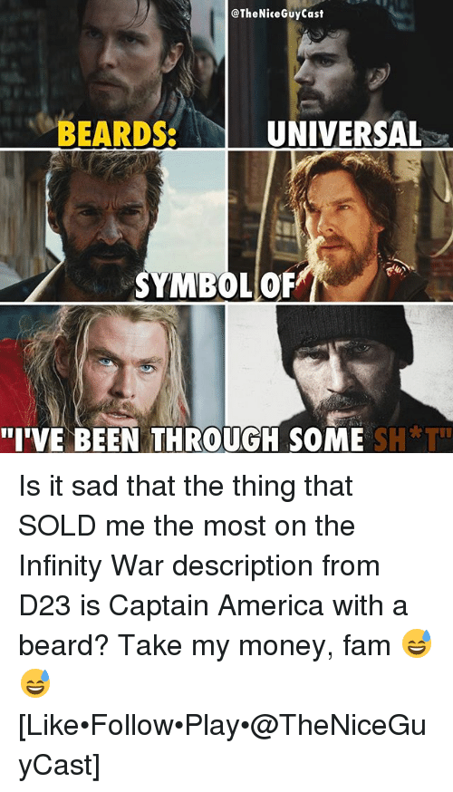 "symbolism: @TheNiceGuyCast  BEARDSUNIVERSAL  SYMBOL OR  ""I'VE BEEN THROUGH SOME S  H*T"" Is it sad that the thing that SOLD me the most on the Infinity War description from D23 is Captain America with a beard? Take my money, fam 😅😅 [Like•Follow•Play•@TheNiceGuyCast]"