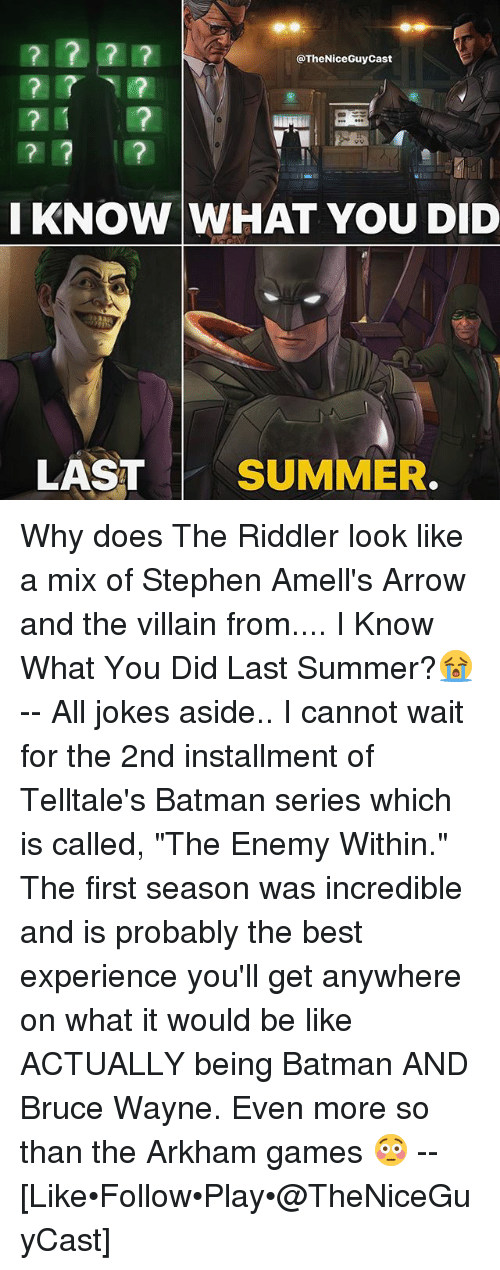 "arkham: @TheNiceGuyCast  KNOW WHAT YOU DID  LAST SUMMER. Why does The Riddler look like a mix of Stephen Amell's Arrow and the villain from.... I Know What You Did Last Summer?😭 -- All jokes aside.. I cannot wait for the 2nd installment of Telltale's Batman series which is called, ""The Enemy Within."" The first season was incredible and is probably the best experience you'll get anywhere on what it would be like ACTUALLY being Batman AND Bruce Wayne. Even more so than the Arkham games 😳 -- [Like•Follow•Play•@TheNiceGuyCast]"