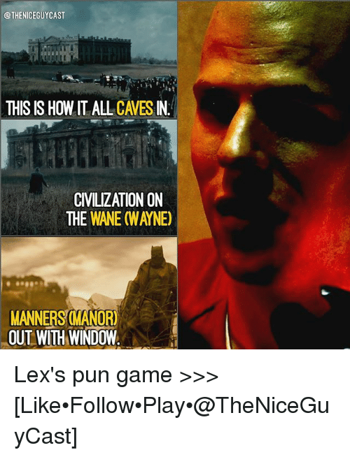 Memes, Game, and 🤖: @THENICEGUYCAST  THIS IS HOW IT ALL CAVES IN  CIVILIZATION ON  THE WANE (WAYNE)  MANNERS MANOR)  OUT WITH WINDOW Lex's pun game >>> [Like•Follow•Play•@TheNiceGuyCast]