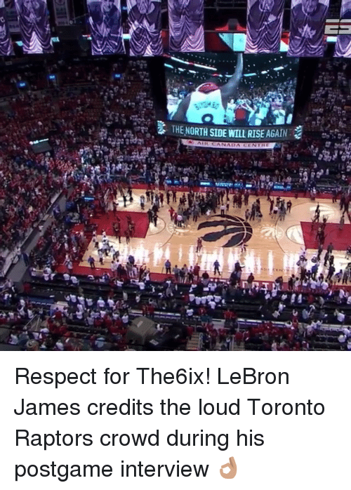 Toronto Raptors: THENORTH SIDE WILL RISE AGAIN  er Respect for The6ix! LeBron James credits the loud Toronto Raptors crowd during his postgame interview 👌🏽