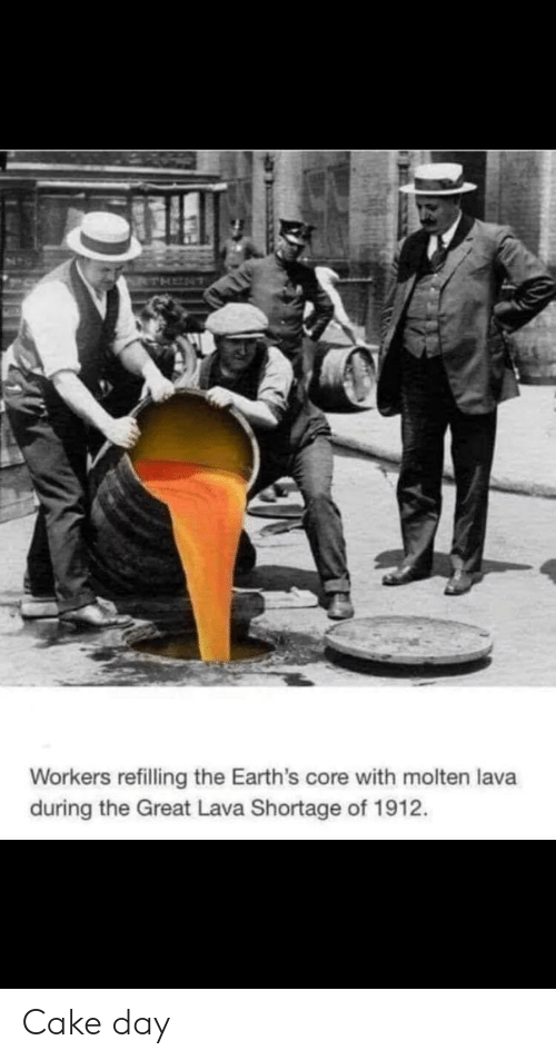 lava: THENT  Workers refilling the Earth's core with molten lava  during the Great Lava Shortage of 1912. Cake day