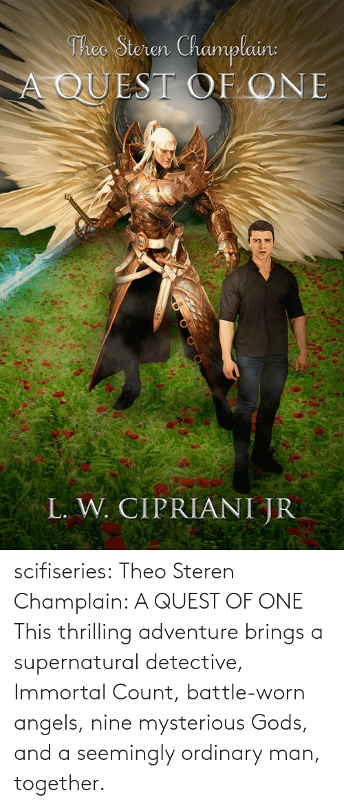 Supernatural: Theo Steren Champlain:  A QUEST OF ONE  L. W. CIPRIANI JR scifiseries:  Theo Steren Champlain: A QUEST OF ONE    This thrilling adventure brings a supernatural detective, Immortal Count, battle-worn angels, nine mysterious Gods, and a seemingly ordinary man, together.