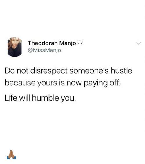 Life, Memes, and Humble: Theodorah Manjo  @MissManjo  Do not disrespect someone's hustle  because yours is now paying off  Life will humble you. 🙏🏾