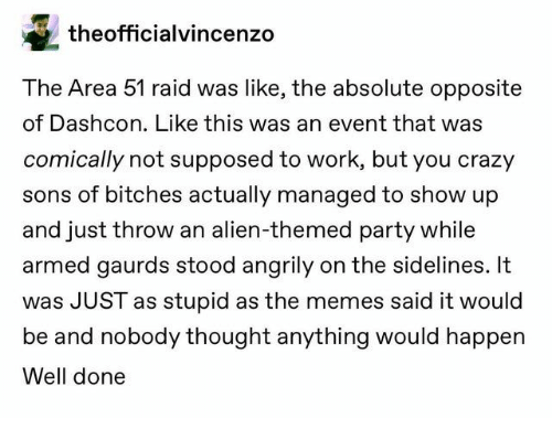 You Crazy: theofficialvincenzo  The Area 51 raid was like, the absolute opposite  of Dashcon. Like this was an event that was  comically not supposed to work, but you crazy  sons of bitches actually managed to show up  and just throw an alien-themed party while  armed gaurds stood angrily on the sidelines. It  was JUST as stupid as the memes said it would  be and nobody thought anything would happen  Well done