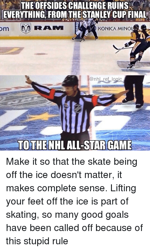 All Star, Goals, and Logic: THEOFFSIDES CHALLENGE RUINS  EVERYTHING, FROM THE STANLEY CUP FINAL  KONICA MINO  @nhl ref logic  TOTHENHL ALL-STAR GAME Make it so that the skate being off the ice doesn't matter, it makes complete sense. Lifting your feet off the ice is part of skating, so many good goals have been called off because of this stupid rule