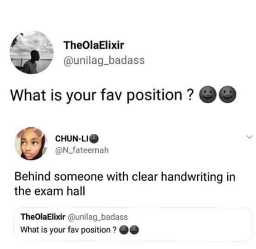 handwriting: TheOlaElixir  @unilag_badass  What is your fav position ?  CHUN-LI  @N_fateemah  Behind someone with clear handwriting in  the exam hall  TheOlaElixir @unilag badass  What is your fav position?