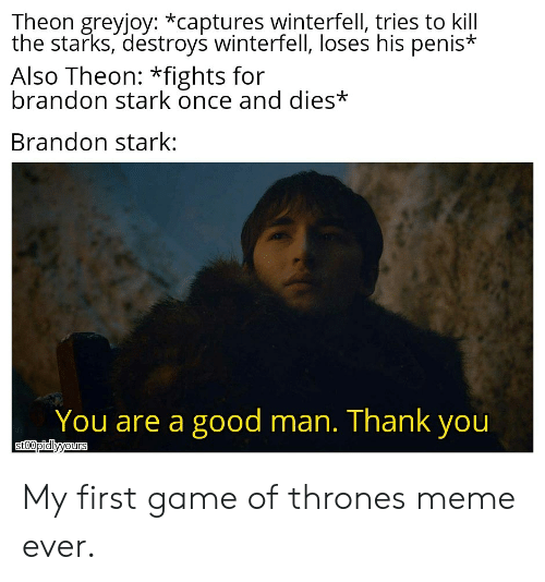 Thrones Meme: Theon greyjoy: *captures winterfell, tries to kill  the starks, destroys winterfell, loses his penis*  Also Theon: *fights for  brandon stark once and dies*  Brandon stark:  You are a good man. Thank you  sto0pidlyyours My first game of thrones meme ever.