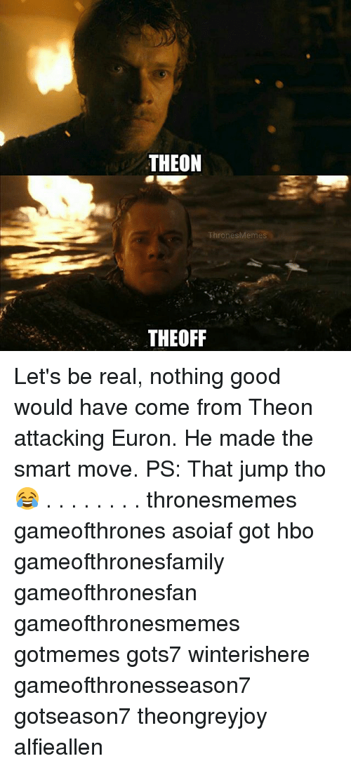 Hbo, Memes, and Good: THEON  ThronesMemes  THEOFF Let's be real, nothing good would have come from Theon attacking Euron. He made the smart move. PS: That jump tho 😂 . . . . . . . . thronesmemes gameofthrones asoiaf got hbo gameofthronesfamily gameofthronesfan gameofthronesmemes gotmemes gots7 winterishere gameofthronesseason7 gotseason7 theongreyjoy alfieallen