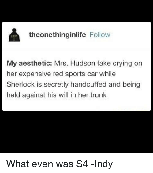 Sherlocking: theonethinginlife  Follow  My aesthetic: Mrs. Hudson fake crying on  her expensive red sports car while  Sherlock is secretly handcuffed and being  held against his will in her trunk What even was S4 -Indy