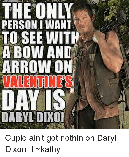kathi: THEONLY  PERSON I WANT  TO SEE WITH  A BOW AND  ARROW ON  DARYL DIXOI Cupid ain't got nothin on Daryl Dixon !! ~kathy