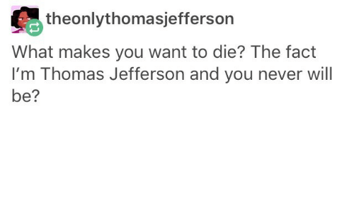 want-to-die: theonlythomasjefferson  What makes you want to die? The fact  I'm Thomas Jefferson and you never will  be?