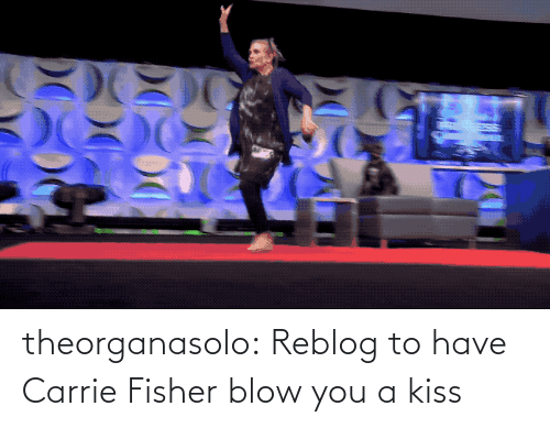 fisher: theorganasolo:  Reblog to have Carrie Fisher blow you a kiss
