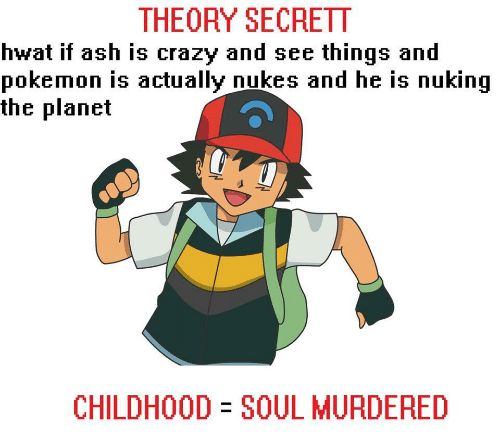 Nukes: THEORY SECRETT  hwat if ash is crazy and see things and  pokemon is actually nukes and he is nuking  the planet  CHILDHOOD SOUL MURDERED