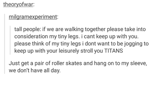 Rollers: theoryofwar:  milgramexperiment:  tall people: if we are walking together please take into  consideration my tiny legs. i cant keep up with you  please think of my tiny legs i dont want to be jogging to  keep up with your leisurely stroll you TITANS  Just get a pair of roller skates and hang on to my sleeve,  we don't have all day.