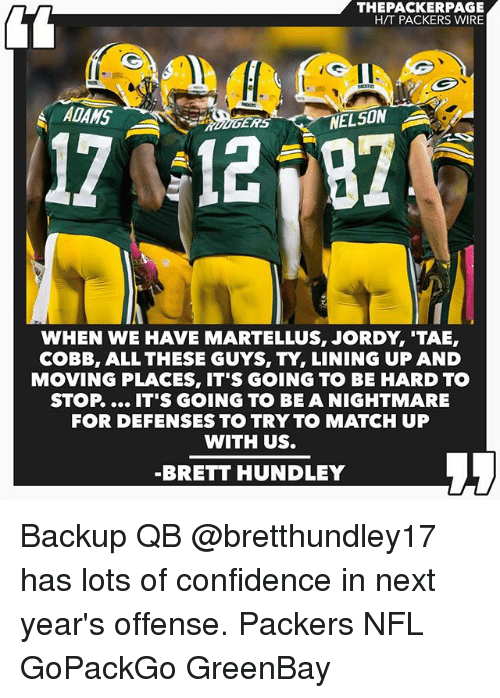 Greenbay: THEPACKERPAGE  HTT PACKERS WIRE  ADAMS  A  ERS  12  NELSON  WHEN WE HAVE MARTELLUS, JORDY TAE,  COBB, ALL THESE GUYS, TY, LINING UP AND  MOVING PLACES, IT'S GOING TO BE HARD TO  STOP IT'S GOING TO BE A NIGHTMARE  FOR DEFENSES TO TRY TO MATCH UP  WITH US.  BRETT HUNDLEY Backup QB @bretthundley17 has lots of confidence in next year's offense. Packers NFL GoPackGo GreenBay