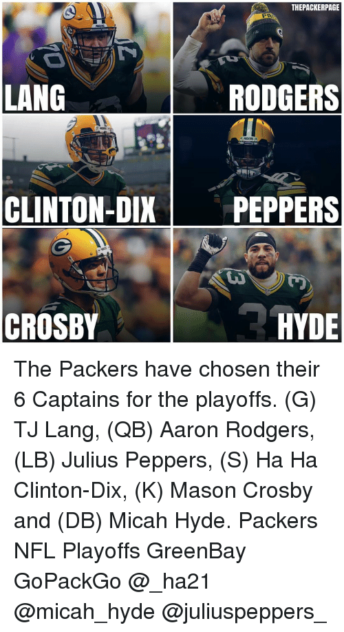 Greenbay: THEPACKERPAGE  LANG  RODGERS  PACKERS  CLINTON-DIX  PEPPERS  CROSBY  HYDE The Packers have chosen their 6 Captains for the playoffs. (G) TJ Lang, (QB) Aaron Rodgers, (LB) Julius Peppers, (S) Ha Ha Clinton-Dix, (K) Mason Crosby and (DB) Micah Hyde. Packers NFL Playoffs GreenBay GoPackGo @_ha21 @micah_hyde @juliuspeppers_