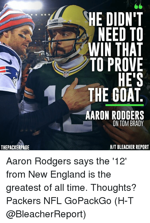 Aaron Rodgers, England, and Memes: THEPACKERPAGE  NEL  HE DIDN'T  NEED TO  IN THAT  TO PROVE  HE'S  THE GOAT  AARON RODGERS  ON TOM BRADY  HIT BLEACHER REPORT Aaron Rodgers says the '12' from New England is the greatest of all time. Thoughts? Packers NFL GoPackGo (H-T @BleacherReport)
