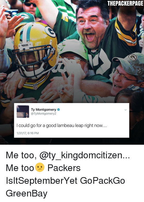 Greenbay: THEPACKERPAGE  NFL  Ty Montgomery  @Ty Montgomery  I could go for a good lambeau leap right now...  1/31/17, 6:16 PM Me too, @ty_kingdomcitizen... Me too😕 Packers IsItSeptemberYet GoPackGo GreenBay