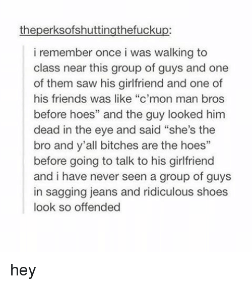 "c'mon man: theperksofshuttingthefuckup:  i remember once i was walking to  class near this group of guys and one  of them saw his girlfriend and one of  his friends was like ""c'mon man bros  before hoes"" and the guy looked him  dead in the eye and said ""she's the  bro and y'all bitches are the hoes""  before going to talk to his girlfriend  and i have never seen a group of guys  in sagging jeans and ridiculous shoes  look so offended hey"