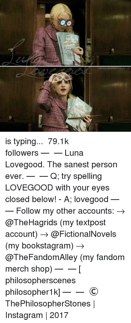 luna lovegood: THEPHILOSOPHERSTONES IG is typing... ⠀⠀⠀⠀⠀⠀⠀⠀► 79.1k followers◄ — ✿ — Luna Lovegood. The sanest person ever. — ✿ — Q; try spelling LOVEGOOD with your eyes closed below! - A; lovegood — ✿ — Follow my other accounts: → @TheHagrids (my textpost account) → @FictionalNovels (my bookstagram) → @TheFandomAlley (my fandom merch shop) — ✿ — [ philosopherscenes philosopher1k] — ✿ — © ThePhilosopherStones | Instagram | 2017