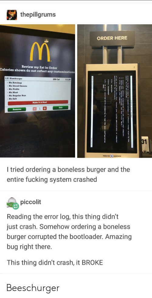 boneless: thepillgrums  ORDER HERE  Review my Eat in Order  Calories shown do not reflect any customizations  1 X Hamburger  250 Cal  $1.20  No Ketchup  - No Diced Onions  -No Pickle  -No Regular Bun  Make It A Meal  Edit  Remove  31  I tried ordering a boneless burger and the  entire fucking system crashed  piccolit  Reading the error log, this thing didn't  just crash. Somehow ordering a boneless  burger corrupted the bootloader. Amazing  bug right there.  This thing didn't crash, it BROKE Beeschurger