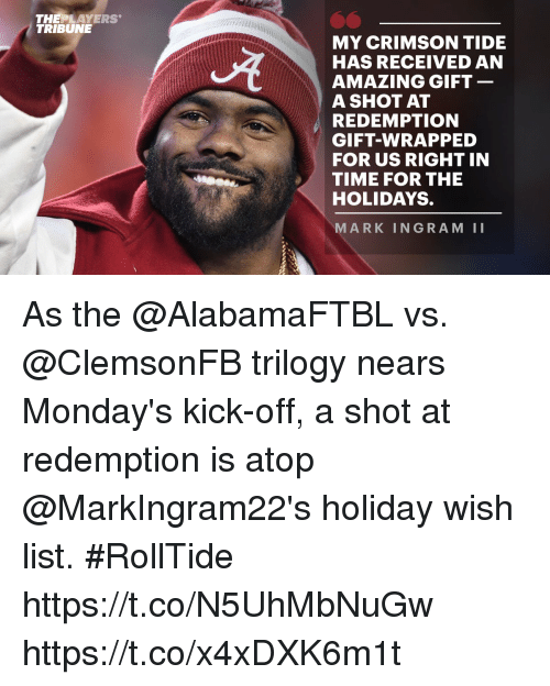 Crimson Tide, Mark Ingram, and Memes: THEPLAYERS  TRIBUNE  MY CRIMSON TIDE  HAS RECEIVED AN  AMAZING GIFT  A SHOT AT  REDEMPTION  GIFT-WRAPPED  FOR US RIGHT IN  TIME FOR THE  HOLIDAYS.  MARK INGRAM II As the @AlabamaFTBL vs. @ClemsonFB trilogy nears Monday's kick-off, a shot at redemption is atop @MarkIngram22's holiday wish list. #RollTide https://t.co/N5UhMbNuGw https://t.co/x4xDXK6m1t