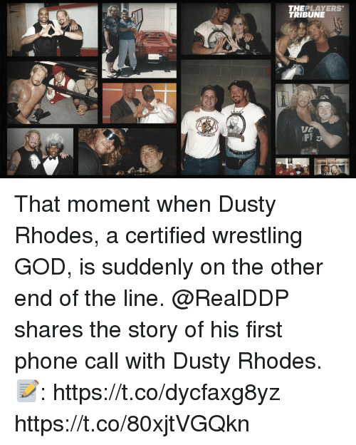 Dusty Rhodes: THEPLAYERS  TRIBUNE That moment when Dusty Rhodes, a certified wrestling GOD, is suddenly on the other end of the line.  @RealDDP shares the story of his first phone call with Dusty Rhodes.   📝: https://t.co/dycfaxg8yz https://t.co/80xjtVGQkn