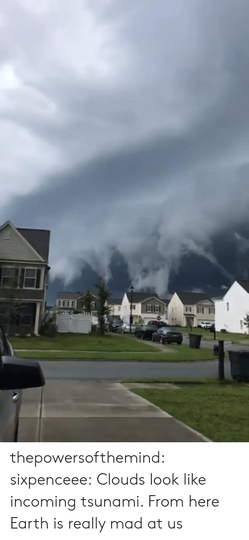 Incoming: thepowersofthemind: sixpenceee:  Clouds look like incoming tsunami. From here  Earth is really mad at us