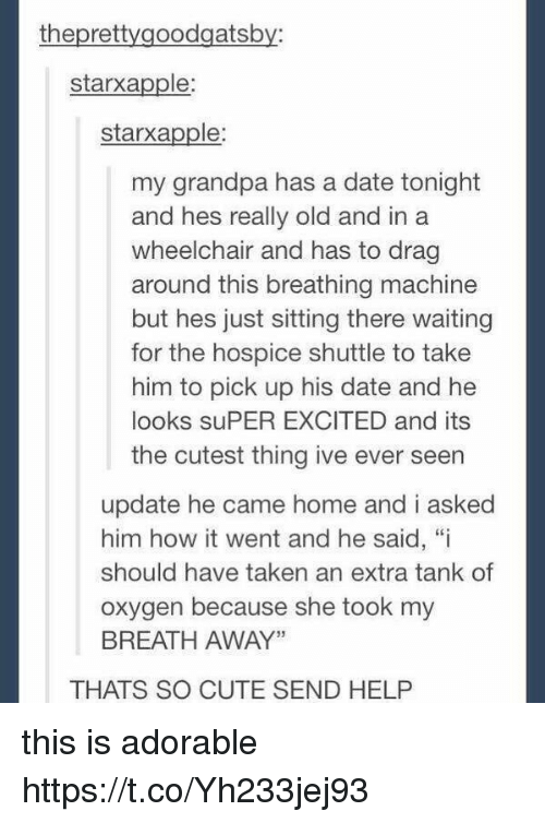 """Cute, Memes, and Taken: theprettygoodgatsby:  starxapple  starxapple  my grandpa has a date tonight  and hes really old and in a  wheelchair and has to drag  around this breathing machine  but hes just sitting there waiting  for the hospice shuttle to take  him to pick up his date and he  looks suPER EXCITED and its  the cutest thing ive ever seen  update he came home and i asked  him how it went and he said, """"i  should have taken an extra tank of  oxygen because she took my  BREATH AWAY""""  THATS SO CUTE SEND HELP this is adorable https://t.co/Yh233jej93"""