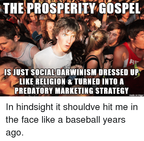 gospel: THEPROSPERITY GOSPEL  IS JUST SOCIAL DARWINISM DRESSED UP  LIKE RELIGION &TURNED INTO A  PREDATORY MARKETING STRATEGY  made on imgur In hindsight it shouldve hit me in the face like a baseball years ago.