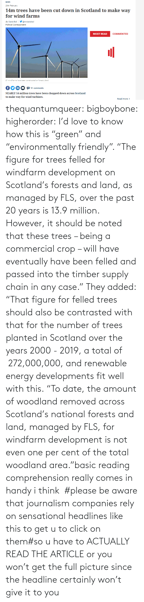 """Area: thequantumqueer: bigboybone:  higherorder: I'd love to know how this is """"green"""" and """"environmentally friendly"""".  """"The figure for trees felled for windfarm development on Scotland's forests and land, as managed by FLS, over the past 20 years is 13.9 million. However, it should be noted that these trees – being a commercial crop – will have eventually have been felled and passed into the timber supply chain in any case."""" They added: """"That figure for felled trees should also be contrasted with that for the number of trees planted in Scotland over the years 2000 - 2019, a total of 272,000,000, and renewable energy developments fit well with this. """"To date, the amount of woodland removed across Scotland's national forests and land, managed by FLS, for windfarm development is not even one per cent of the total woodland area.""""basic reading comprehension really comes in handy i think  #please be aware that journalism companies rely on sensational headlines like this to get u to click on them#so u have to ACTUALLY READ THE ARTICLE or you won't get the full picture since the headline certainly won't give it to you"""