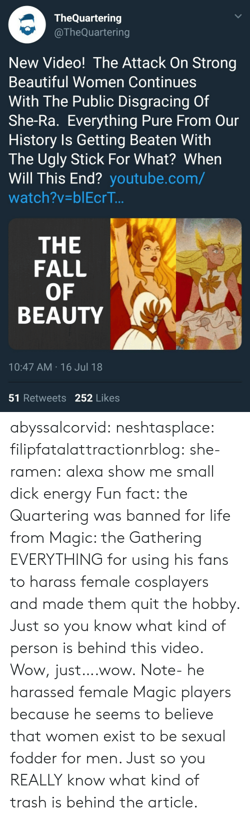 harass: TheQuartering  @TheQuartering  New Video! The Attack On Strong  Beautiful Women Continues  With The Public Disgracing Of  She-Ra. Everything Pure From Our  History Is Getting Beaten With  The Ugly Stick For What? When  Will This End? youtube.com/  watch?v-blEcrT..  THE  FALL  OF  BEAUTY  10:47 AM 16 Jul 18  51 Retweets 252 Likes abyssalcorvid: neshtasplace:  filipfatalattractionrblog:  she-ramen: alexa show me small dick energy Fun fact: the Quartering was banned for life from Magic: the Gathering EVERYTHING for using his fans to harass female cosplayers and made them quit the hobby. Just so you know what kind of person is behind this video.  Wow, just….wow.  Note- he harassed female Magic players because he seems to believe that women exist to be sexual fodder for men. Just so you REALLYknow what kind of trash is behind the article.