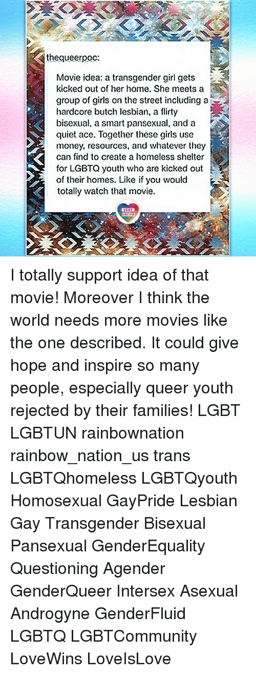 Girls, Homeless, and Lgbt: thequeerpoc:  Movie idea: a transgender girl gets  kicked out of her home. She meets a  group of girls on the street including a  hardcore butch lesbian, a flirty  bisexual, a smart pansexual, and a  quiet ace. Together these girls use  money, resources, and whatever they  can find to create a homeless shelter  for LGBTQ youth who are kicked out  of their homes. Like if you would  totally watch that movie.  LGBT  UNITED  UNITED I totally support idea of that movie! Moreover I think the world needs more movies like the one described. It could give hope and inspire so many people, especially queer youth rejected by their families! LGBT LGBTUN rainbownation rainbow_nation_us trans LGBTQhomeless LGBTQyouth Homosexual GayPride Lesbian Gay Transgender Bisexual Pansexual GenderEquality Questioning Agender GenderQueer Intersex Asexual Androgyne GenderFluid LGBTQ LGBTCommunity LoveWins LoveIsLove