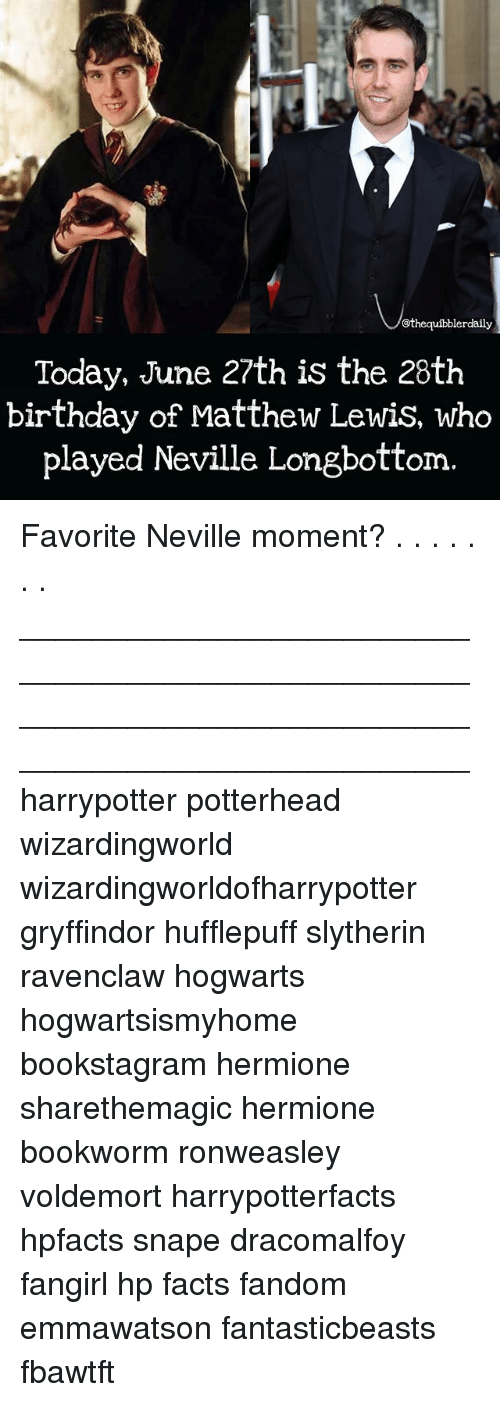 Birthday, Facts, and Gryffindor: @thequibblerdaily  Today, June 27th is the 28th  birthday of Matthew Lewis, who  played Neville Longbottom Favorite Neville moment? . . . . . . . __________________________________________________ __________________________________________________ harrypotter potterhead wizardingworld wizardingworldofharrypotter gryffindor hufflepuff slytherin ravenclaw hogwarts hogwartsismyhome bookstagram hermione sharethemagic hermione bookworm ronweasley voldemort harrypotterfacts hpfacts snape dracomalfoy fangirl hp facts fandom emmawatson fantasticbeasts fbawtft