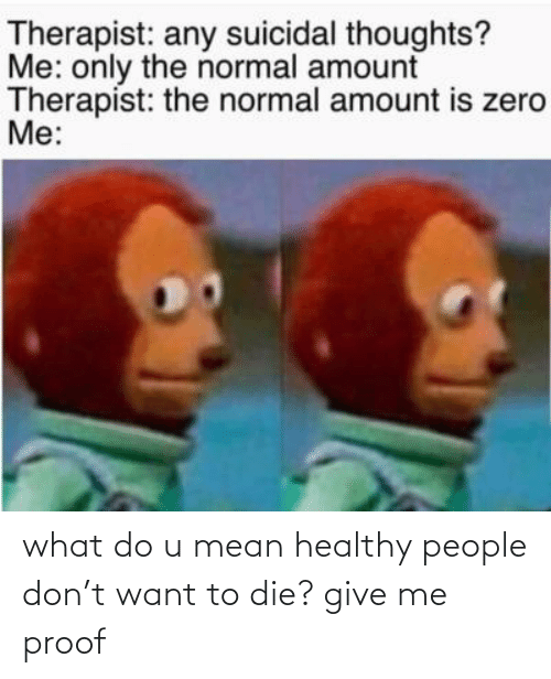 suicidal thoughts: Therapist: any suicidal thoughts?  Me: only the normal amount  Therapist: the normal amount is zero  Me: what do u mean healthy people don't want to die? give me proof