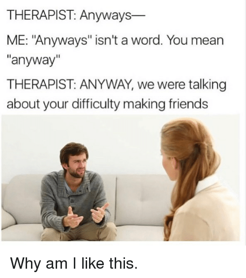 "Friends, Funny, and Mean: THERAPIST: Anyways-  ME: ""Anyways"" isn't a word. You mean  anyway""  THERAPIST: ANYWAY, we were talking  about your difficulty making friends Why am I like this."