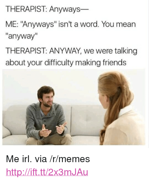 """Friends, Memes, and Http: THERAPIST: Anyways  ME: """"Anyways"""" isn't a word. You mean  """"anyway""""  THERAPIST: ANYWAY, we were talking  about your difficulty making friends <p>Me irl. via /r/memes <a href=""""http://ift.tt/2x3mJAu"""">http://ift.tt/2x3mJAu</a></p>"""