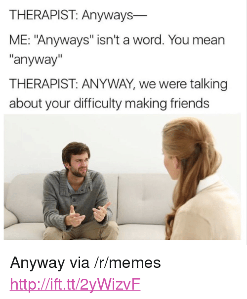 """Friends, Memes, and Http: THERAPIST: Anyways  ME: """"Anyways"""" isn't a word. You mean  anyway  THERAPIST: ANYWAY, we were talking  about your difficulty making friends <p>Anyway via /r/memes <a href=""""http://ift.tt/2yWizvF"""">http://ift.tt/2yWizvF</a></p>"""
